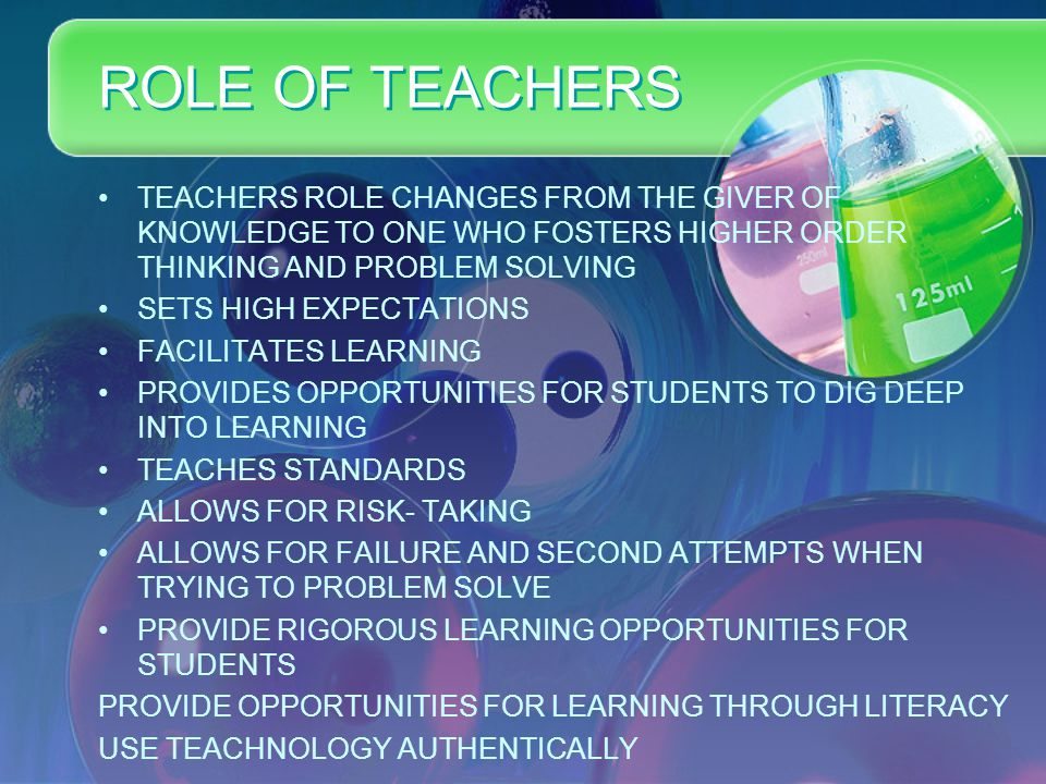 ROLE OF TEACHERS TEACHERS ROLE CHANGES FROM THE GIVER OF KNOWLEDGE TO ONE WHO FOSTERS HIGHER ORDER THINKING AND PROBLEM SOLVING SETS HIGH EXPECTATIONS FACILITATES LEARNING PROVIDES OPPORTUNITIES FOR STUDENTS TO DIG DEEP INTO LEARNING TEACHES STANDARDS ALLOWS FOR RISK- TAKING ALLOWS FOR FAILURE AND SECOND ATTEMPTS WHEN TRYING TO PROBLEM SOLVE PROVIDE RIGOROUS LEARNING OPPORTUNITIES FOR STUDENTS PROVIDE OPPORTUNITIES FOR LEARNING THROUGH LITERACY USE TEACHNOLOGY AUTHENTICALLY