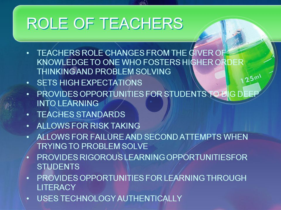 ROLE OF TEACHERS TEACHERS ROLE CHANGES FROM THE GIVER OF KNOWLEDGE TO ONE WHO FOSTERS HIGHER ORDER THINKING AND PROBLEM SOLVING SETS HIGH EXPECTATIONS PROVIDES OPPORTUNITIES FOR STUDENTS TO DIG DEEP INTO LEARNING TEACHES STANDARDS ALLOWS FOR RISK TAKING ALLOWS FOR FAILURE AND SECOND ATTEMPTS WHEN TRYING TO PROBLEM SOLVE PROVIDES RIGOROUS LEARNING OPPORTUNITIESFOR STUDENTS PROVIDES OPPORTUNITIES FOR LEARNING THROUGH LITERACY USES TECHNOLOGY AUTHENTICALLY