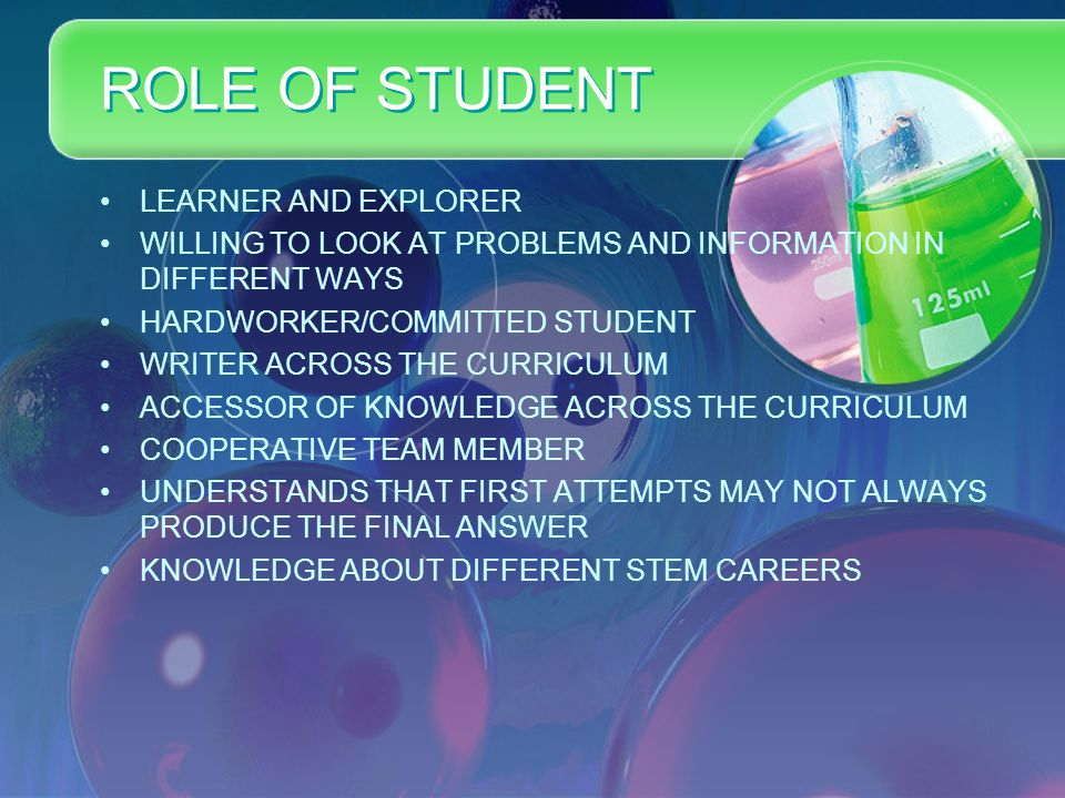 ROLE OF STUDENT LEARNER AND EXPLORER WILLING TO LOOK AT PROBLEMS AND INFORMATION IN DIFFERENT WAYS HARDWORKER/COMMITTED STUDENT WRITER ACROSS THE CURRICULUM ACCESSOR OF KNOWLEDGE ACROSS THE CURRICULUM COOPERATIVE TEAM MEMBER UNDERSTANDS THAT FIRST ATTEMPTS MAY NOT ALWAYS PRODUCE THE FINAL ANSWER KNOWLEDGE ABOUT DIFFERENT STEM CAREERS