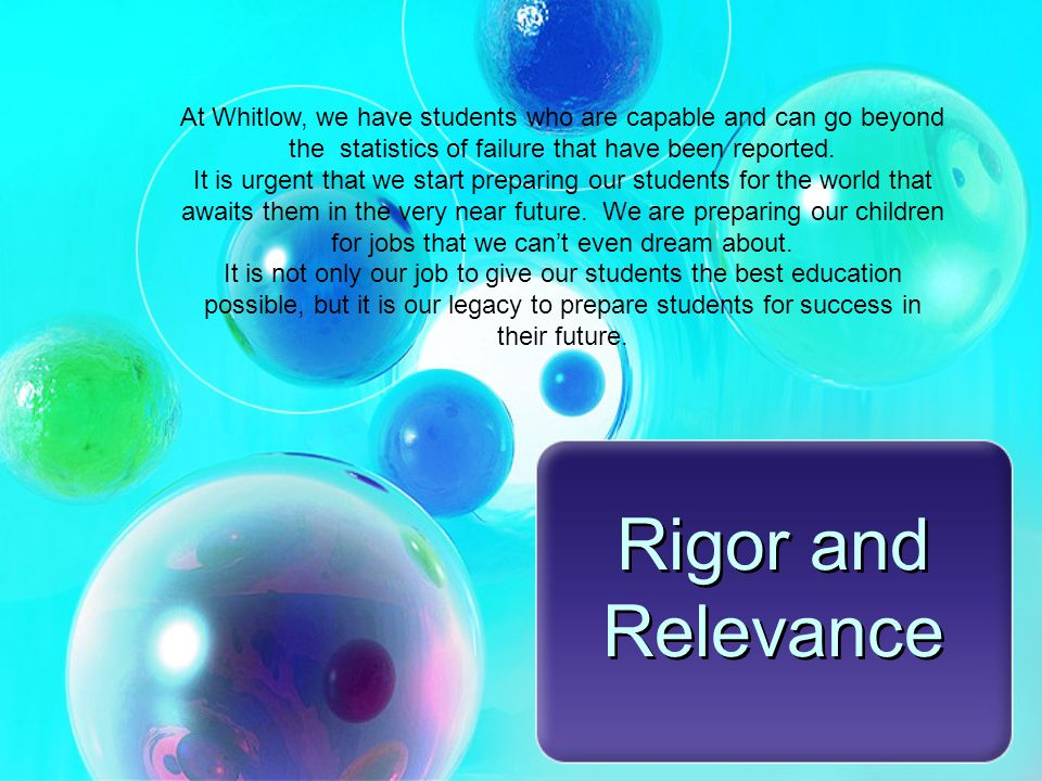 Rigor and Relevance At Whitlow, we have students who are capable and can go beyond the statistics of failure that have been reported.