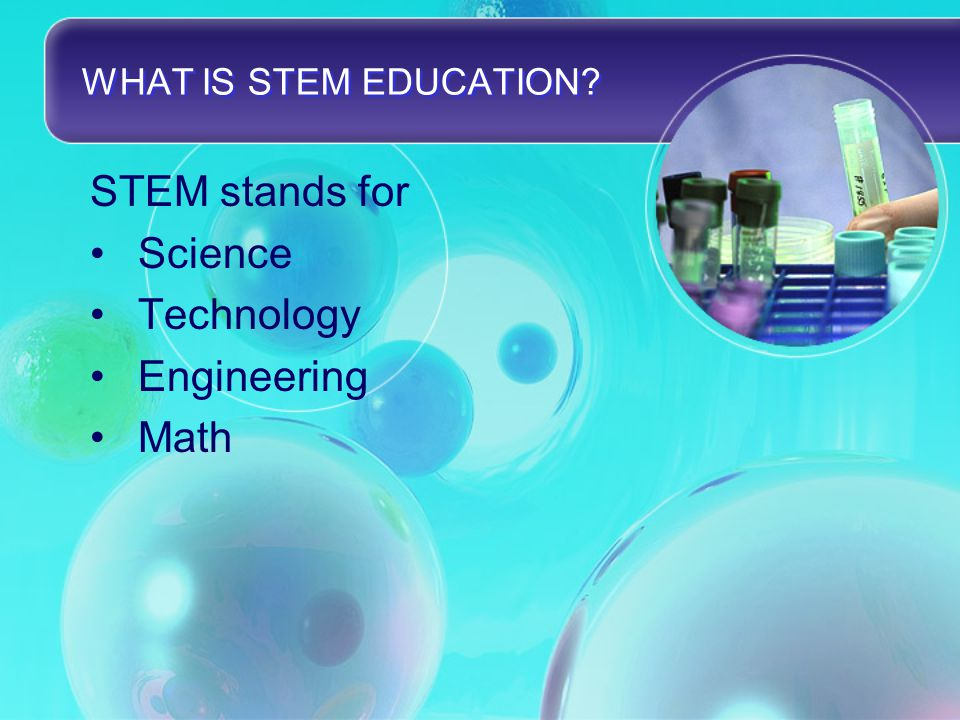 WHAT IS STEM EDUCATION? STEM stands for Science Technology Engineering Math