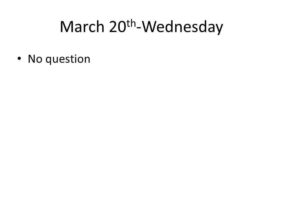 March 20 th -Wednesday No question
