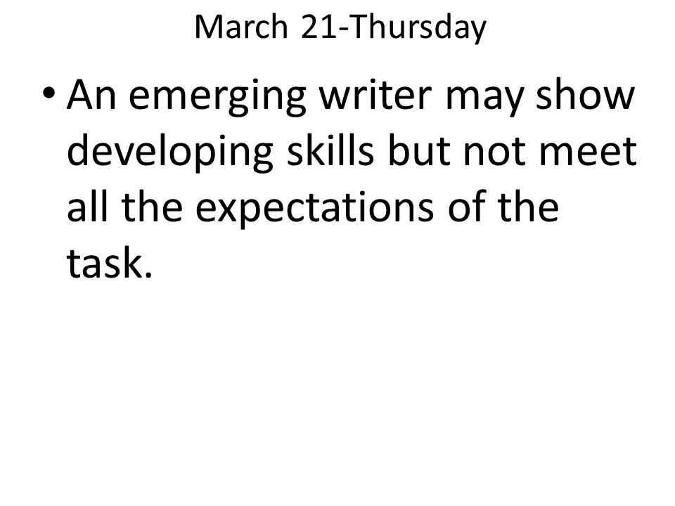 March 21-Thursday An emerging writer may show developing skills but not meet all the expectations of the task.