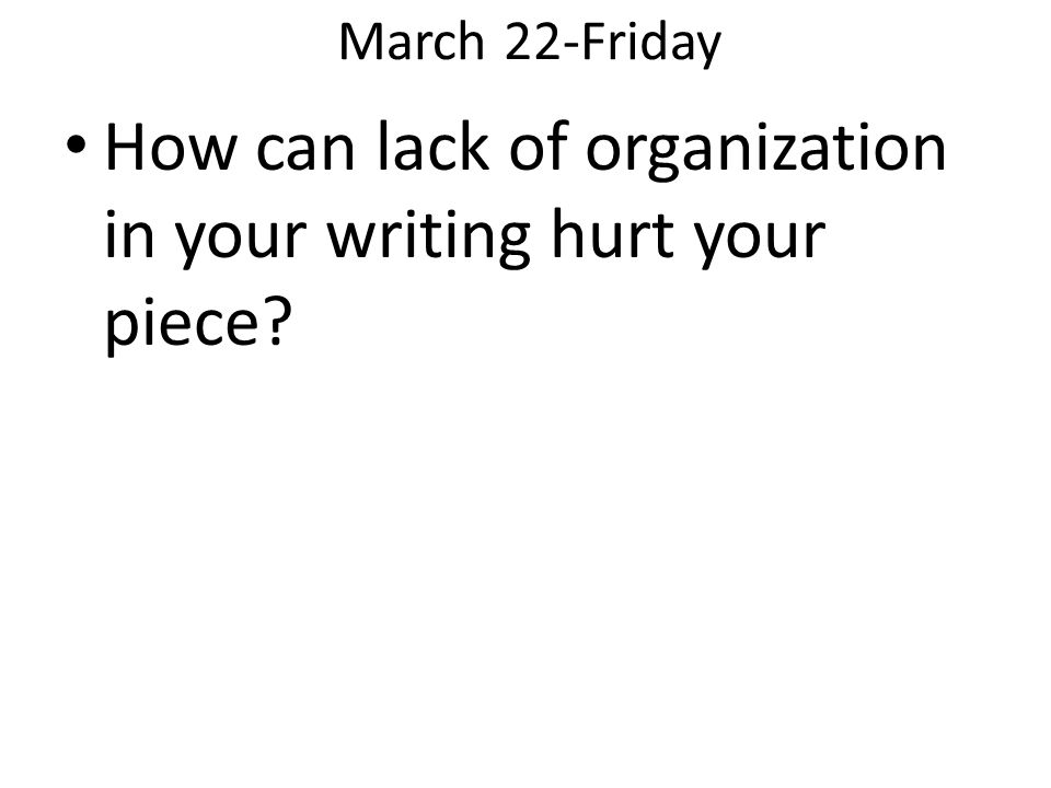 March 22-Friday How can lack of organization in your writing hurt your piece?