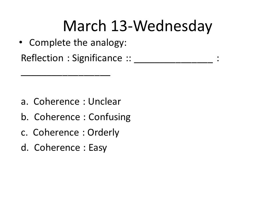 March 13-Wednesday Complete the analogy: Reflection : Significance :: _______________ : _________________ a. Coherence : Unclear b. Coherence : Confus