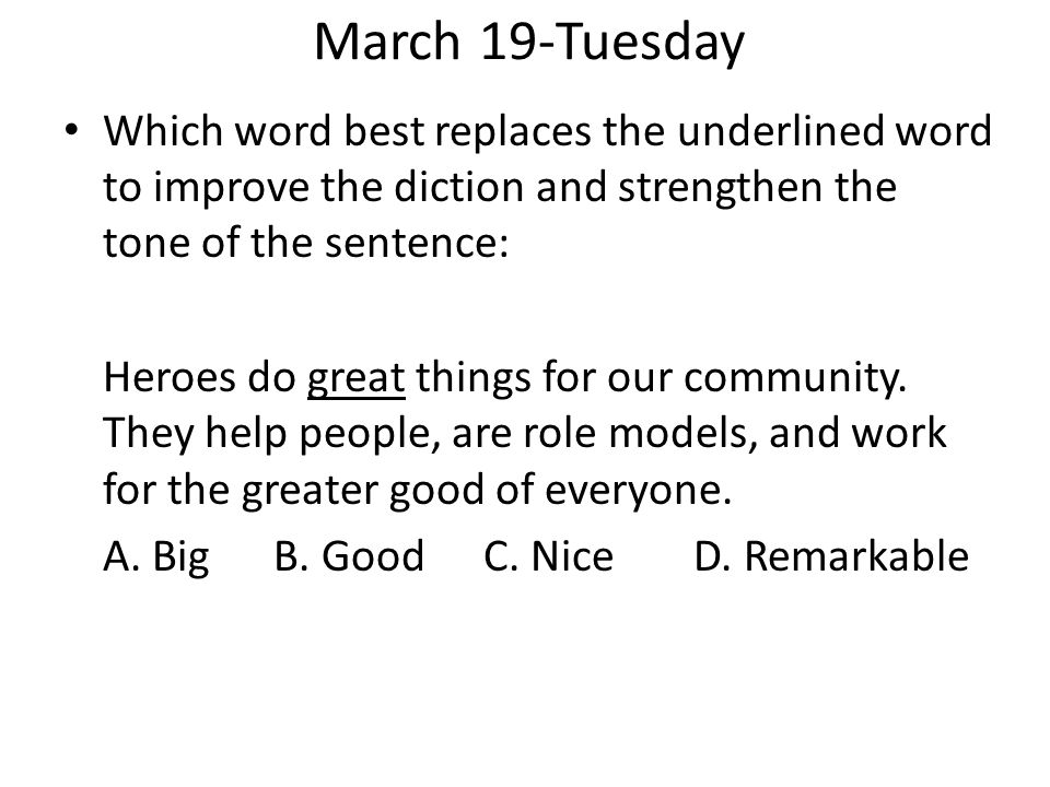 March 19-Tuesday Which word best replaces the underlined word to improve the diction and strengthen the tone of the sentence: Heroes do great things f
