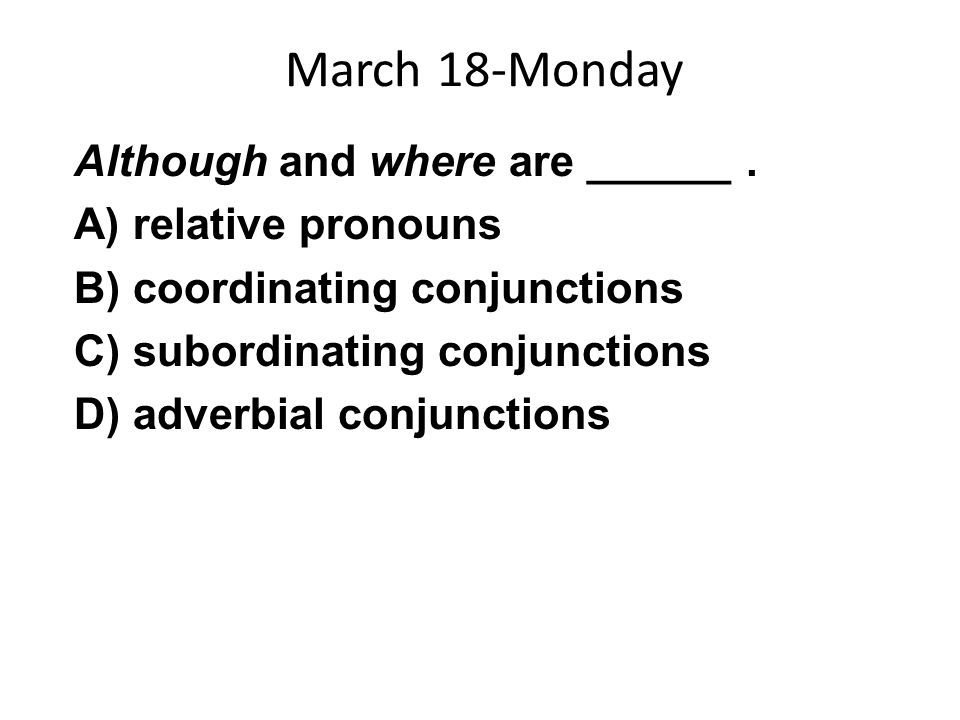 March 18-Monday Although and where are ______. A) relative pronouns B) coordinating conjunctions C) subordinating conjunctions D) adverbial conjunctio