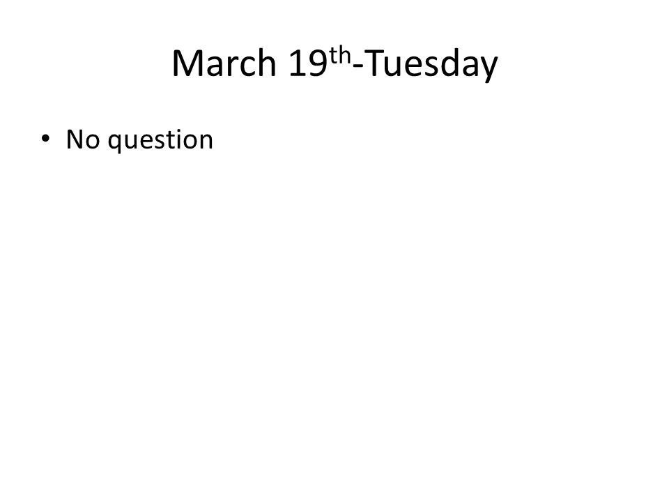 March 19 th -Tuesday No question