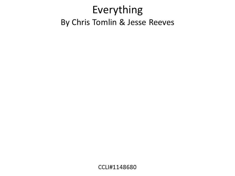 Everything By Chris Tomlin & Jesse Reeves CCLI#1148680