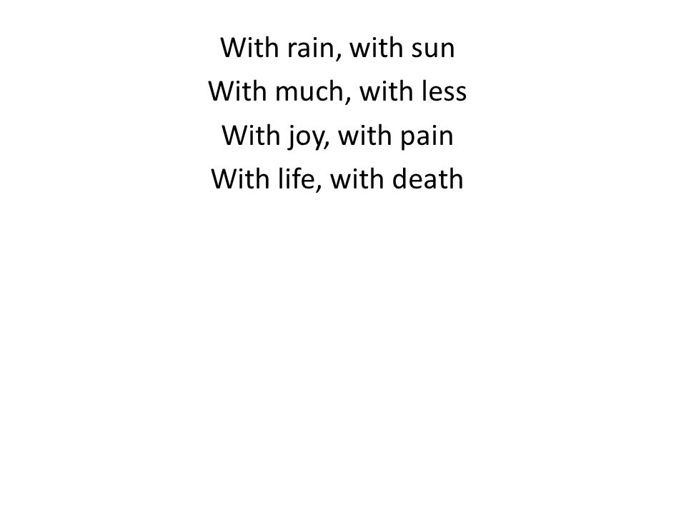 With rain, with sun With much, with less With joy, with pain With life, with death
