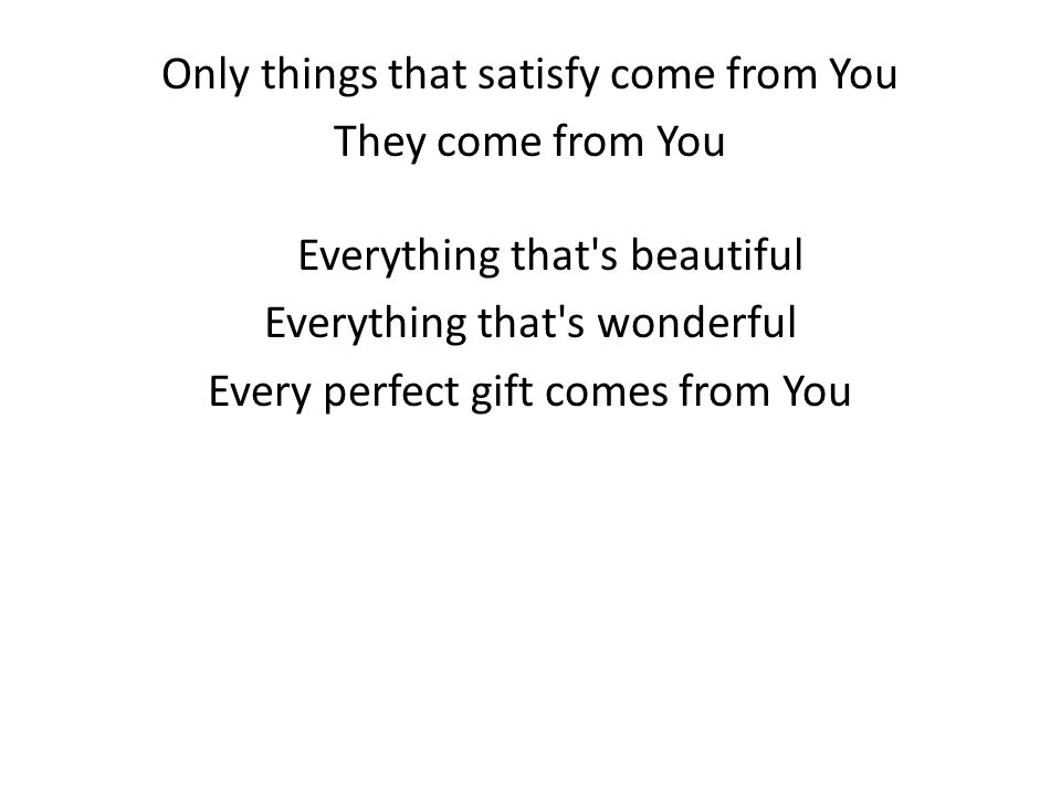 Only things that satisfy come from You They come from You Everything that s beautiful Everything that s wonderful Every perfect gift comes from You