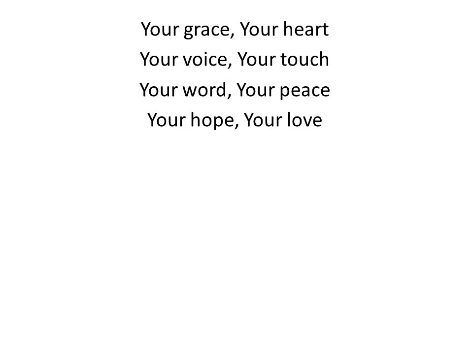 Your grace, Your heart Your voice, Your touch Your word, Your peace Your hope, Your love