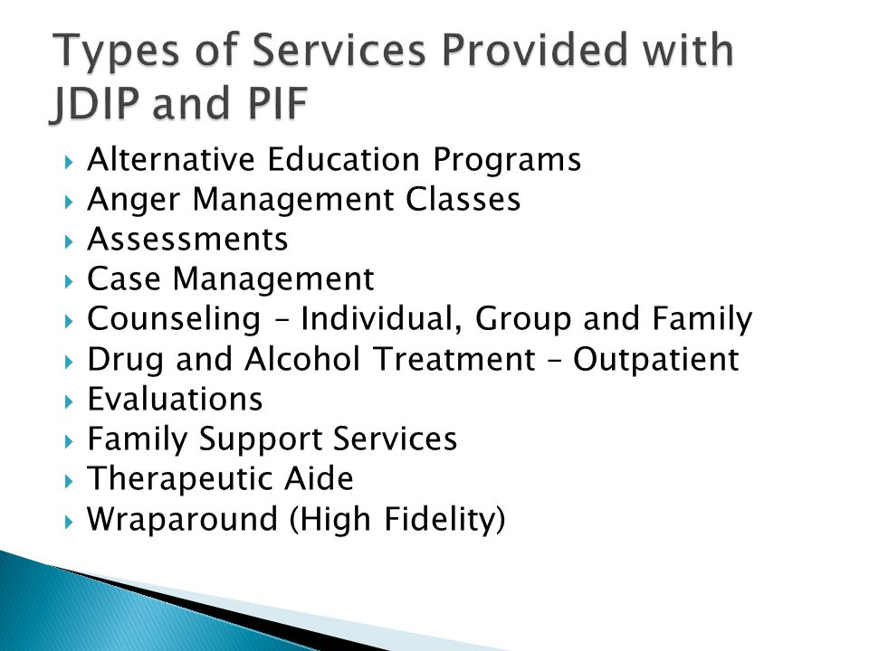  Alternative Education Programs  Anger Management Classes  Assessments  Case Management  Counseling – Individual, Group and Family  Drug and Alcohol Treatment – Outpatient  Evaluations  Family Support Services  Therapeutic Aide  Wraparound (High Fidelity)