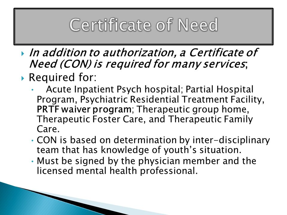  In addition to authorization, a Certificate of Need (CON) is required for many services;  Required for: Acute Inpatient Psych hospital; Partial Hospital Program, Psychiatric Residential Treatment Facility, PRTF waiver program; Therapeutic group home, Therapeutic Foster Care, and Therapeutic Family Care.