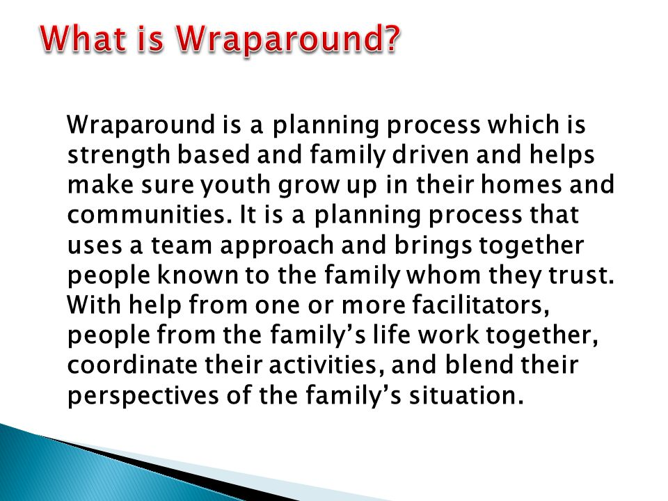 Wraparound is a planning process which is strength based and family driven and helps make sure youth grow up in their homes and communities.