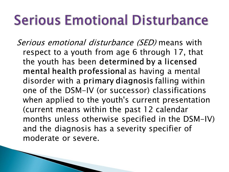 Serious emotional disturbance (SED) means with respect to a youth from age 6 through 17, that the youth has been determined by a licensed mental health professional as having a mental disorder with a primary diagnosis falling within one of the DSM-IV (or successor) classifications when applied to the youth s current presentation (current means within the past 12 calendar months unless otherwise specified in the DSM-IV) and the diagnosis has a severity specifier of moderate or severe.