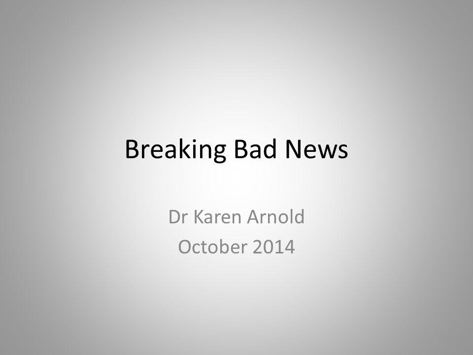 Breaking Bad News Dr Karen Arnold October 2014