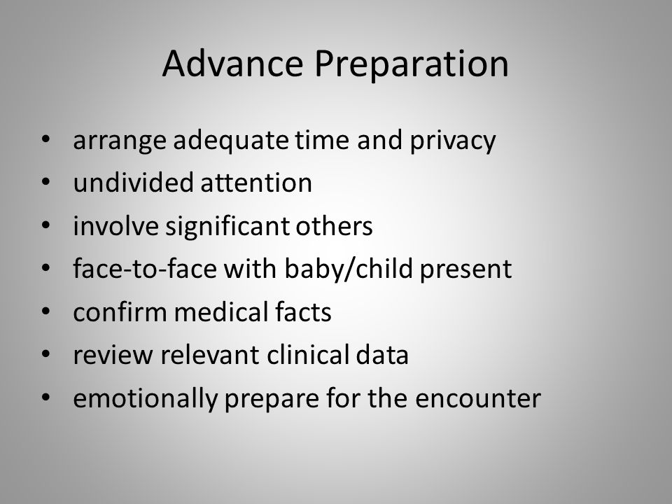 Advance Preparation arrange adequate time and privacy undivided attention involve significant others face-to-face with baby/child present confirm medi