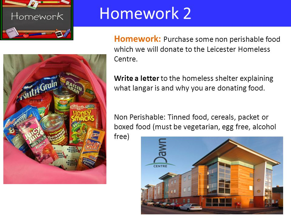 Homework 2 Homework: Purchase some non perishable food which we will donate to the Leicester Homeless Centre. Write a letter to the homeless shelter e