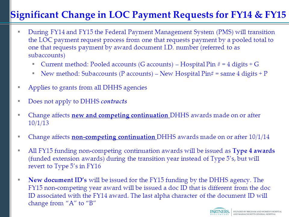 Significant Change in LOC Payment Requests for FY14 & FY15  During FY14 and FY15 the Federal Payment Management System (PMS) will transition the LOC payment request process from one that requests payment by a pooled total to one that requests payment by award document I.D.