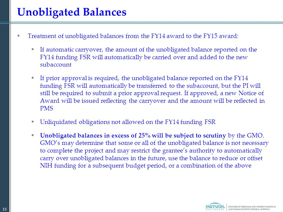  Treatment of unobligated balances from the FY14 award to the FY15 award:  If automatic carryover, the amount of the unobligated balance reported on the FY14 funding FSR will automatically be carried over and added to the new subaccount  If prior approval is required, the unobligated balance reported on the FY14 funding FSR will automatically be transferred to the subaccount, but the PI will still be required to submit a prior approval request.