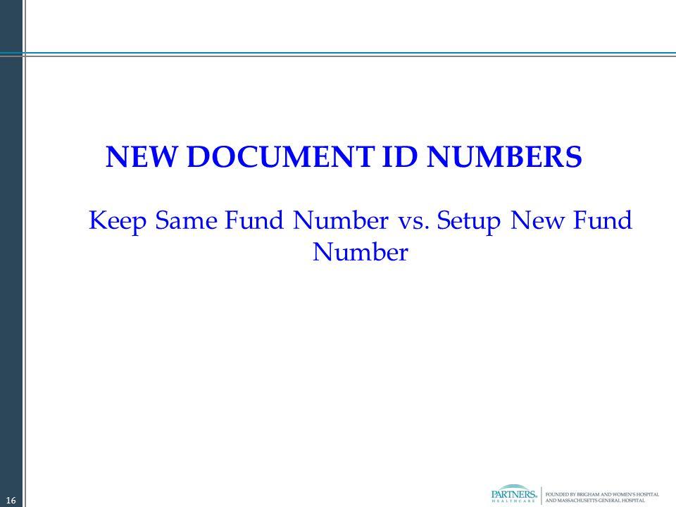 NEW DOCUMENT ID NUMBERS Keep Same Fund Number vs. Setup New Fund Number 16