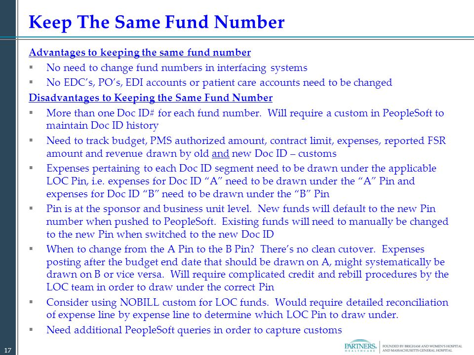 Advantages to keeping the same fund number  No need to change fund numbers in interfacing systems  No EDC's, PO's, EDI accounts or patient care accounts need to be changed Disadvantages to Keeping the Same Fund Number  More than one Doc ID# for each fund number.