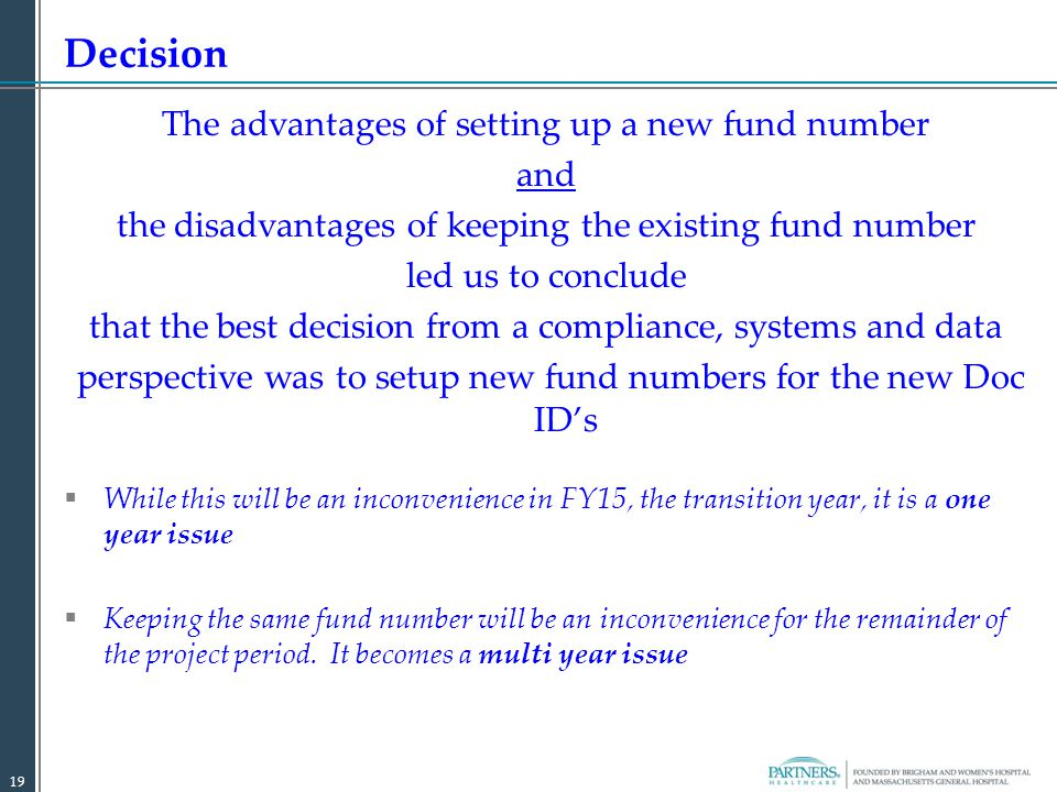 The advantages of setting up a new fund number and the disadvantages of keeping the existing fund number led us to conclude that the best decision from a compliance, systems and data perspective was to setup new fund numbers for the new Doc ID's  While this will be an inconvenience in FY15, the transition year, it is a one year issue  Keeping the same fund number will be an inconvenience for the remainder of the project period.