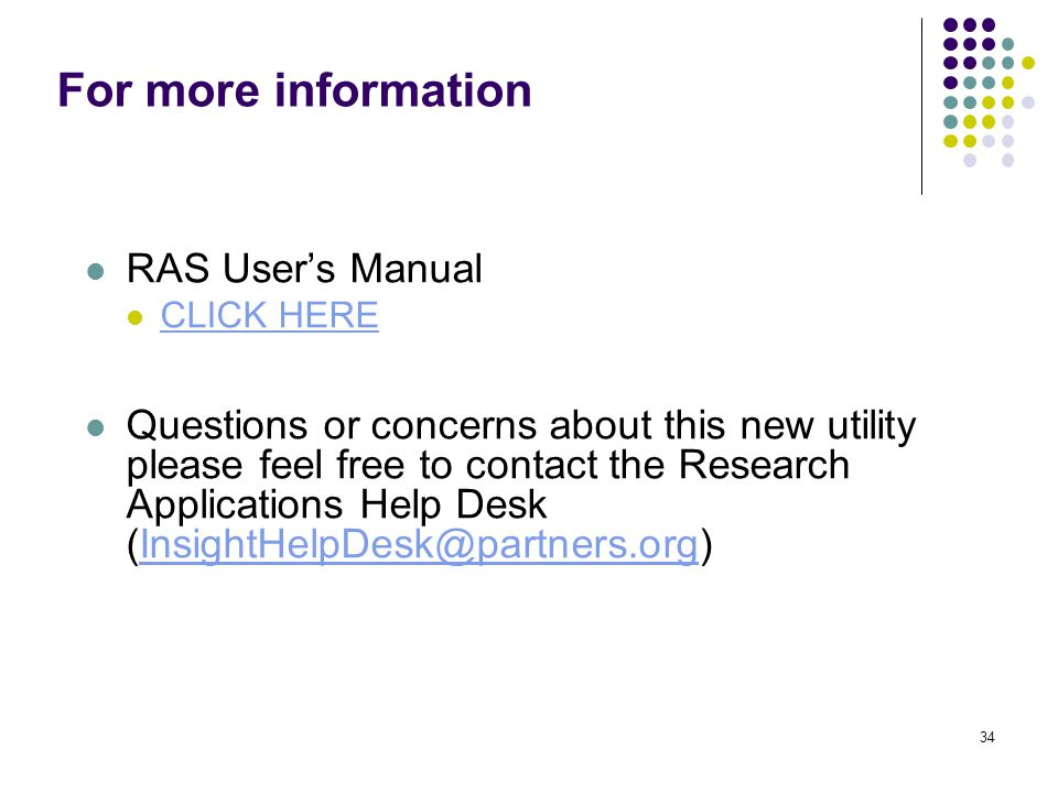For more information RAS User's Manual CLICK HERE Questions or concerns about this new utility please feel free to contact the Research Applications Help Desk (InsightHelpDesk@partners.org)InsightHelpDesk@partners.org 34