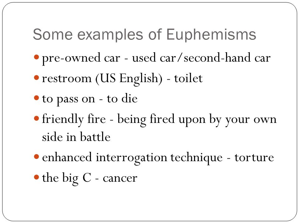 Some examples of Euphemisms pre-owned car - used car/second-hand car restroom (US English) - toilet to pass on - to die friendly fire - being fired upon by your own side in battle enhanced interrogation technique - torture the big C - cancer