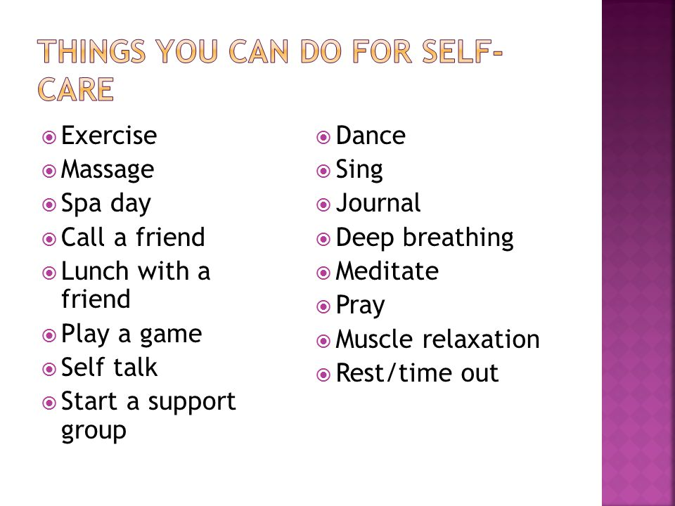  Exercise  Massage  Spa day  Call a friend  Lunch with a friend  Play a game  Self talk  Start a support group  Dance  Sing  Journal  Deep breathing  Meditate  Pray  Muscle relaxation  Rest/time out