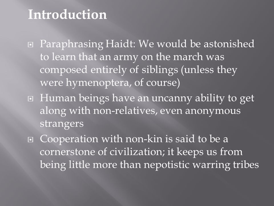  Paraphrasing Haidt: We would be astonished to learn that an army on the march was composed entirely of siblings (unless they were hymenoptera, of course)  Human beings have an uncanny ability to get along with non-relatives, even anonymous strangers  Cooperation with non-kin is said to be a cornerstone of civilization; it keeps us from being little more than nepotistic warring tribes Introduction