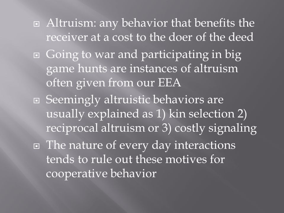  Altruism: any behavior that benefits the receiver at a cost to the doer of the deed  Going to war and participating in big game hunts are instances of altruism often given from our EEA  Seemingly altruistic behaviors are usually explained as 1) kin selection 2) reciprocal altruism or 3) costly signaling  The nature of every day interactions tends to rule out these motives for cooperative behavior