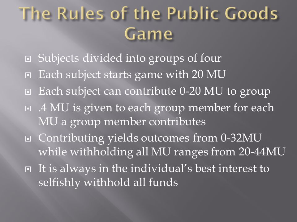  Subjects divided into groups of four  Each subject starts game with 20 MU  Each subject can contribute 0-20 MU to group .4 MU is given to each group member for each MU a group member contributes  Contributing yields outcomes from 0-32MU while withholding all MU ranges from 20-44MU  It is always in the individual's best interest to selfishly withhold all funds