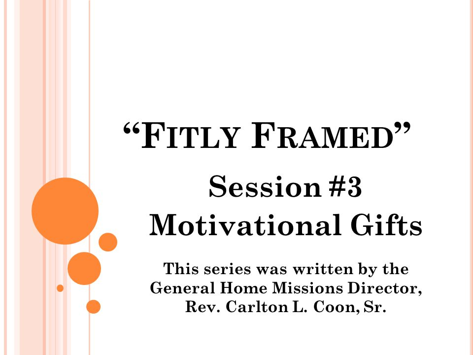 F ITLY F RAMED Session #3 Motivational Gifts This series was written by the General Home Missions Director, Rev.