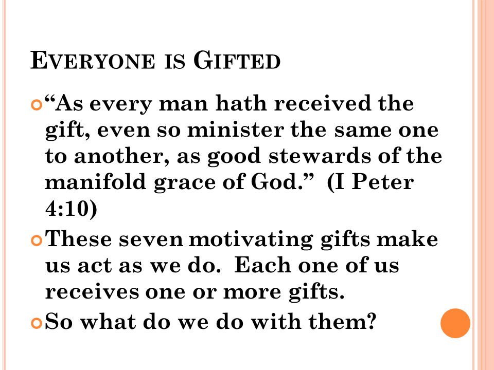 E VERYONE IS G IFTED As every man hath received the gift, even so minister the same one to another, as good stewards of the manifold grace of God. (I Peter 4:10) These seven motivating gifts make us act as we do.