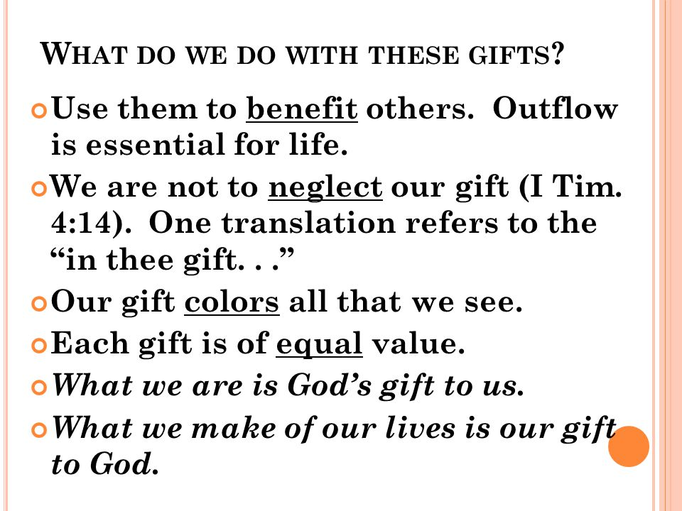 W HAT DO WE DO WITH THESE GIFTS . Use them to benefit others.