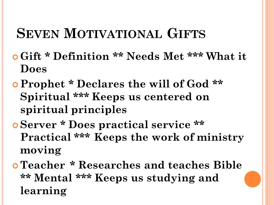 S EVEN M OTIVATIONAL G IFTS Gift * Definition ** Needs Met *** What it Does Prophet * Declares the will of God ** Spiritual *** Keeps us centered on spiritual principles Server * Does practical service ** Practical ***Keeps the work of ministry moving Teacher * Researches and teaches Bible ** Mental *** Keeps us studying and learning