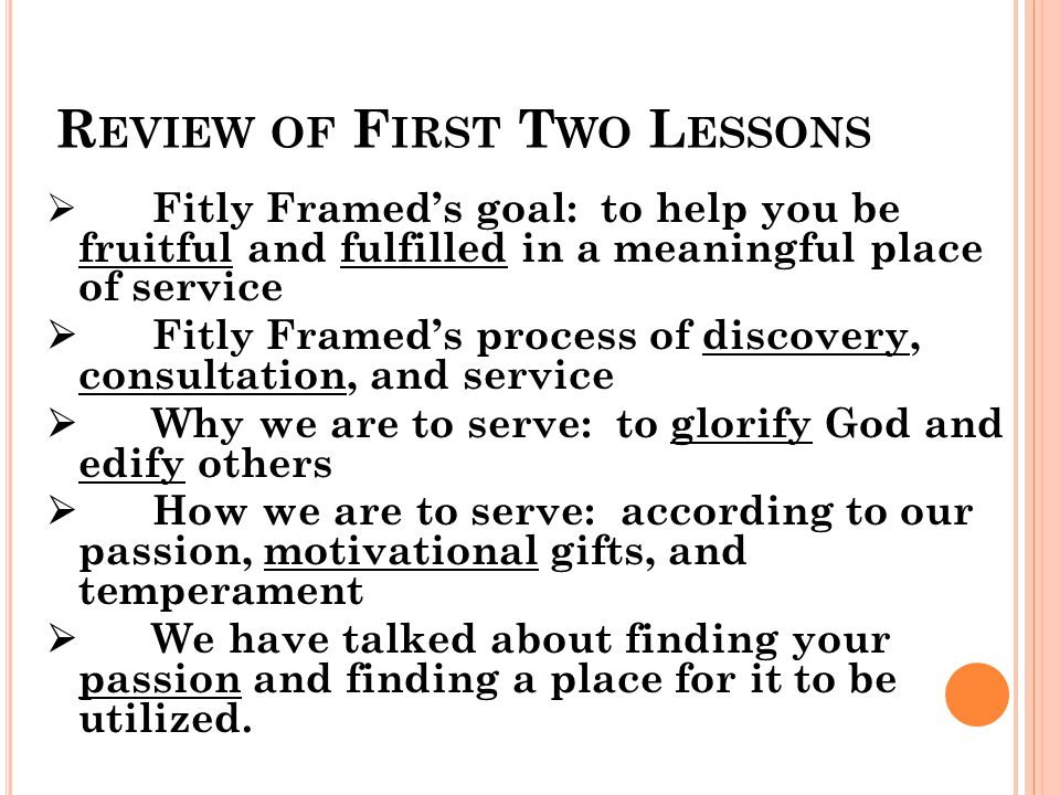 R EVIEW OF F IRST T WO L ESSONS  Fitly Framed's goal: to help you be fruitful and fulfilled in a meaningful place of service  Fitly Framed's process of discovery, consultation, and service  Why we are to serve: to glorify God and edify others  How we are to serve: according to our passion, motivational gifts, and temperament  We have talked about finding your passion and finding a place for it to be utilized.