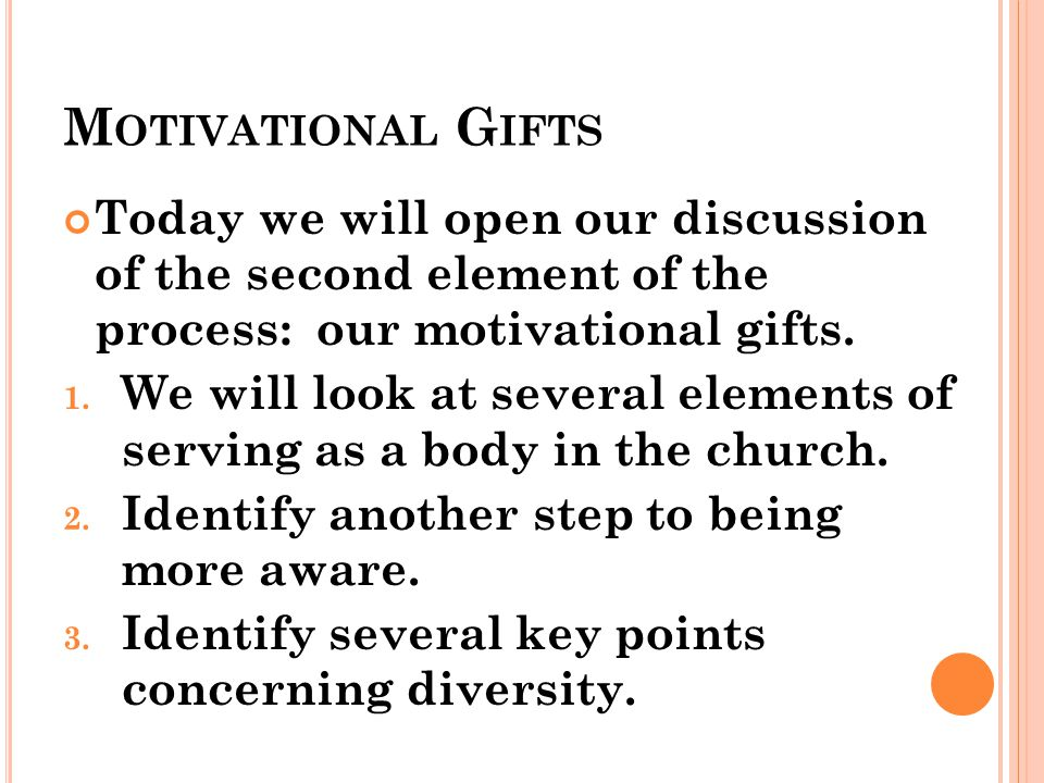 M OTIVATIONAL G IFTS Today we will open our discussion of the second element of the process: our motivational gifts.