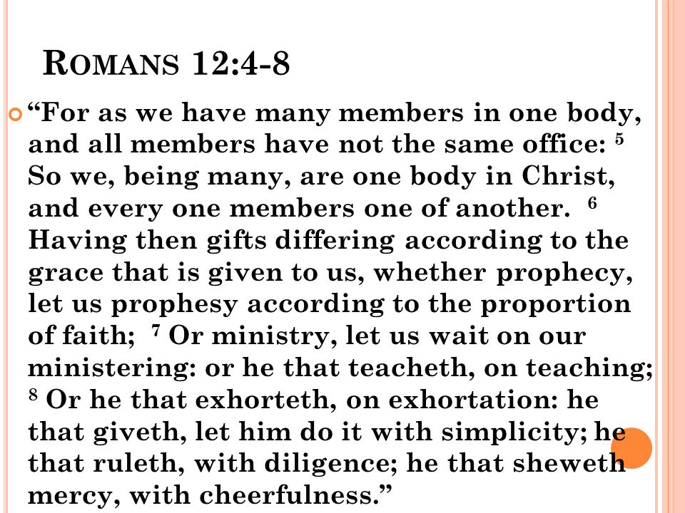 R OMANS 12:4-8 For as we have many members in one body, and all members have not the same office: 5 So we, being many, are one body in Christ, and every one members one of another.