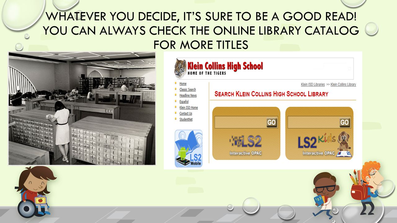 WHATEVER YOU DECIDE, IT'S SURE TO BE A GOOD READ! YOU CAN ALWAYS CHECK THE ONLINE LIBRARY CATALOG FOR MORE TITLES