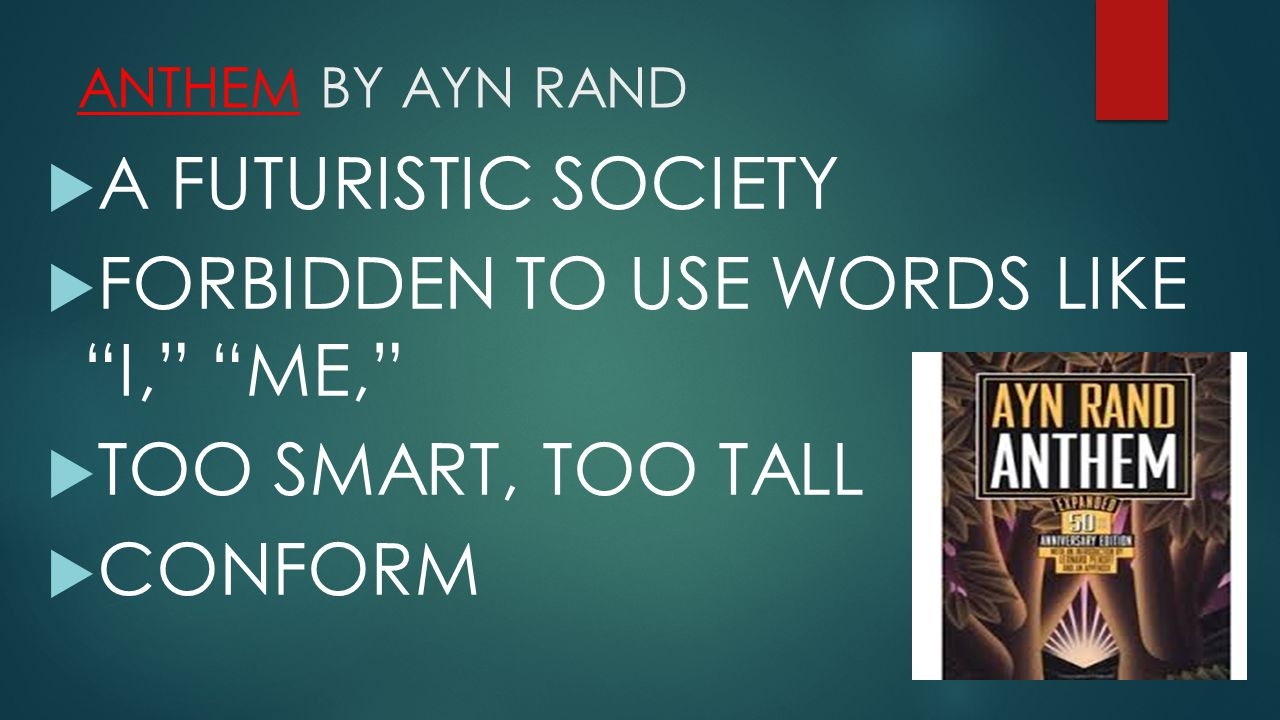 ANTHEM BY AYN RAND  A FUTURISTIC SOCIETY  FORBIDDEN TO USE WORDS LIKE I, ME,  TOO SMART, TOO TALL  CONFORM