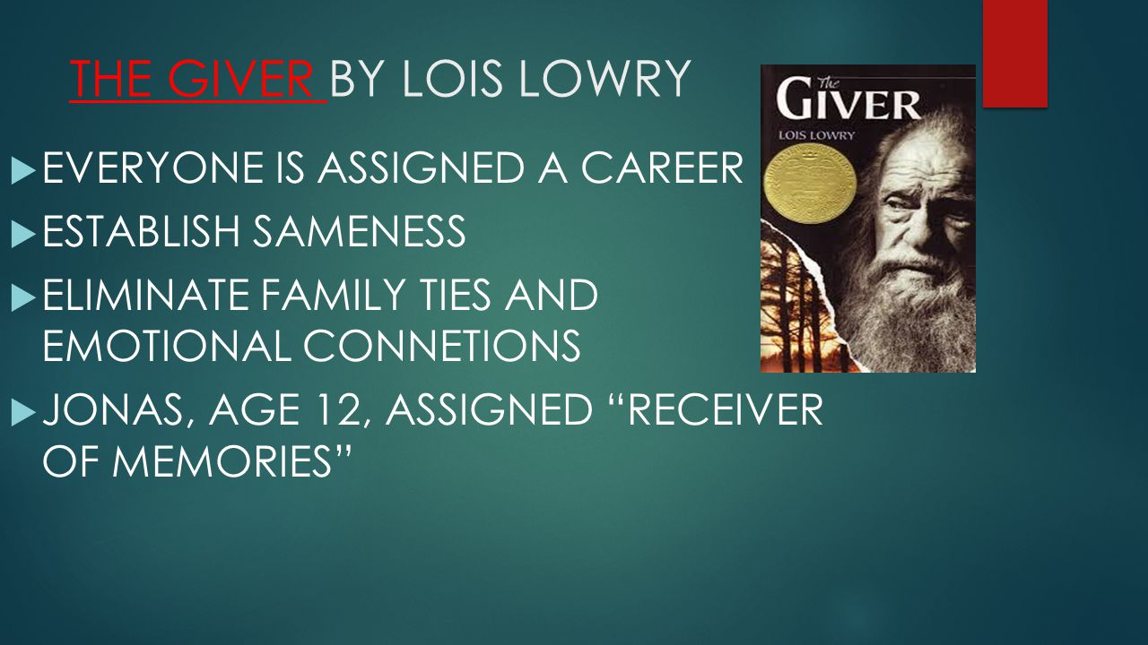 THE GIVER BY LOIS LOWRY  EVERYONE IS ASSIGNED A CAREER  ESTABLISH SAMENESS  ELIMINATE FAMILY TIES AND EMOTIONAL CONNETIONS  JONAS, AGE 12, ASSIGNED RECEIVER OF MEMORIES