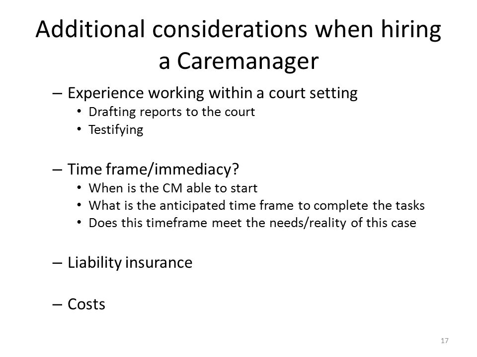 Additional considerations when hiring a Caremanager – Experience working within a court setting Drafting reports to the court Testifying – Time frame/immediacy.
