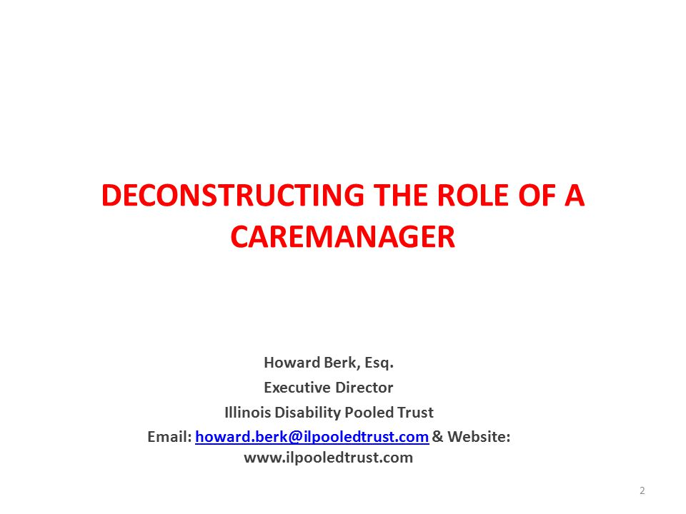 DECONSTRUCTING THE ROLE OF A CAREMANAGER Howard Berk, Esq.