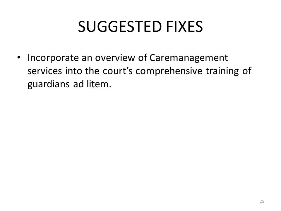 SUGGESTED FIXES Incorporate an overview of Caremanagement services into the court's comprehensive training of guardians ad litem.