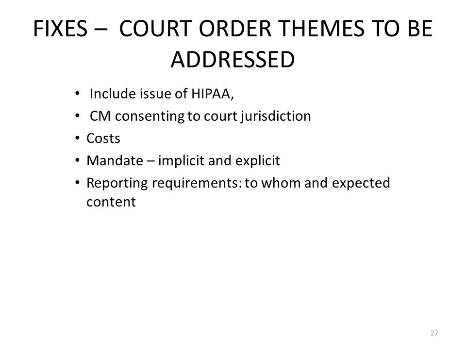 FIXES – COURT ORDER THEMES TO BE ADDRESSED Include issue of HIPAA, CM consenting to court jurisdiction Costs Mandate – implicit and explicit Reporting requirements: to whom and expected content 27