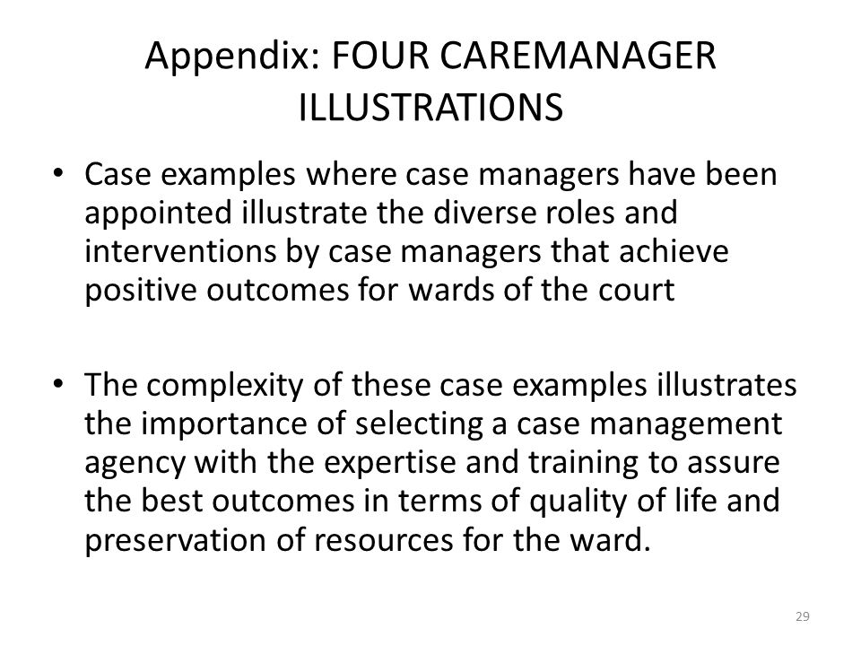 Appendix: FOUR CAREMANAGER ILLUSTRATIONS Case examples where case managers have been appointed illustrate the diverse roles and interventions by case managers that achieve positive outcomes for wards of the court The complexity of these case examples illustrates the importance of selecting a case management agency with the expertise and training to assure the best outcomes in terms of quality of life and preservation of resources for the ward.