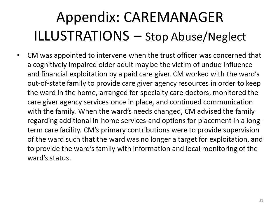 Appendix: CAREMANAGER ILLUSTRATIONS – Stop Abuse/Neglect CM was appointed to intervene when the trust officer was concerned that a cognitively impaired older adult may be the victim of undue influence and financial exploitation by a paid care giver.